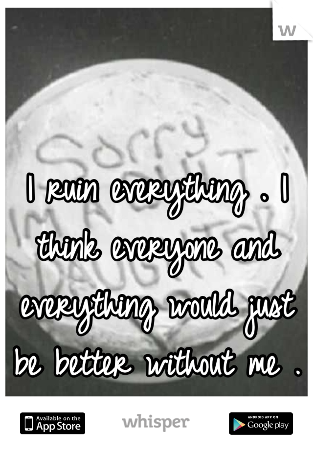 I ruin everything . I think everyone and everything would just be better without me .