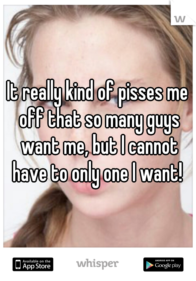 It really kind of pisses me off that so many guys want me, but I cannot have to only one I want!