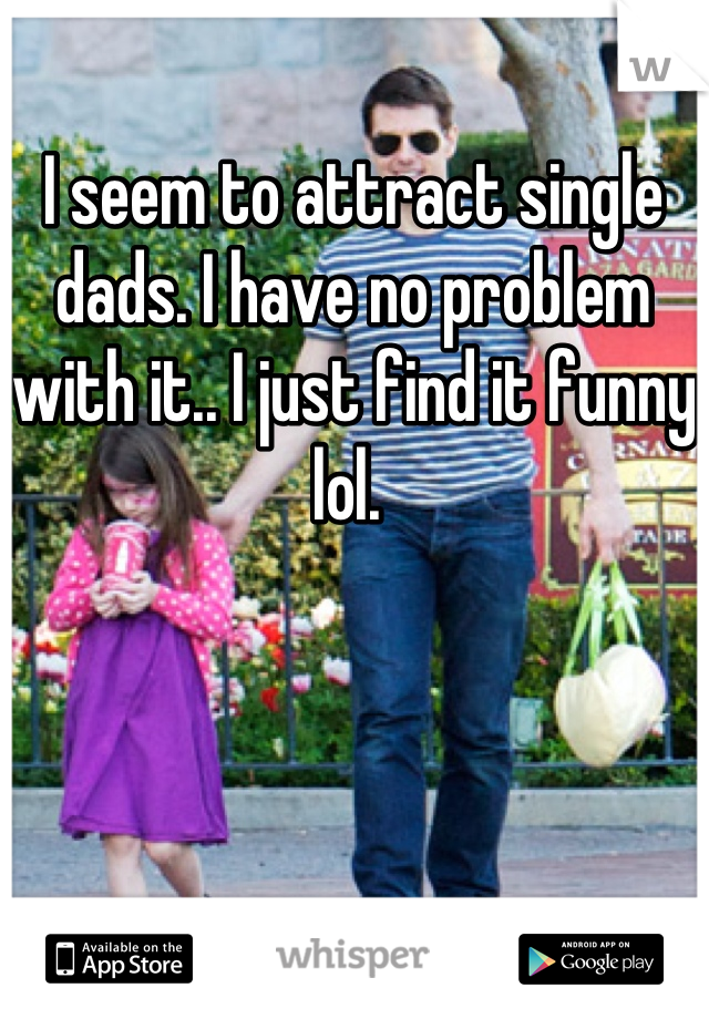 I seem to attract single dads. I have no problem with it.. I just find it funny lol.