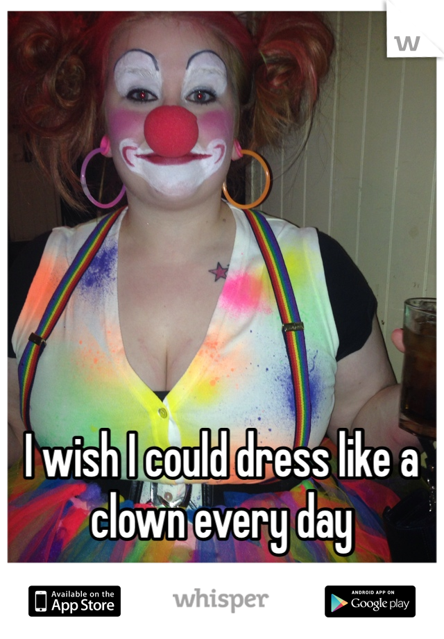I wish I could dress like a clown every day