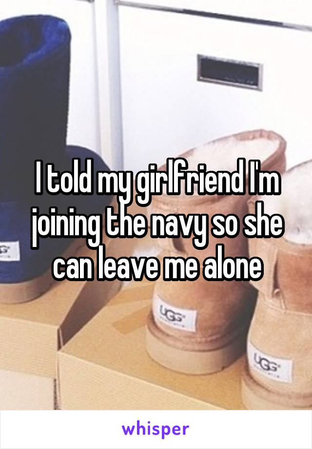 I told my girlfriend I'm joining the navy so she can leave me alone