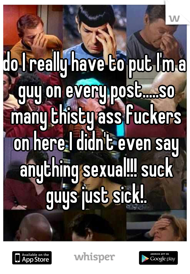 do I really have to put I'm a guy on every post.....so many thisty ass fuckers on here I didn't even say anything sexual!!! suck guys just sick!.