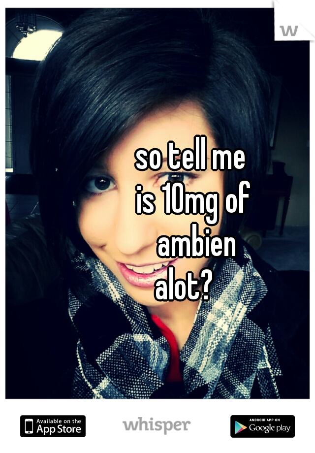 so tell me  is 10mg of  ambien  alot?