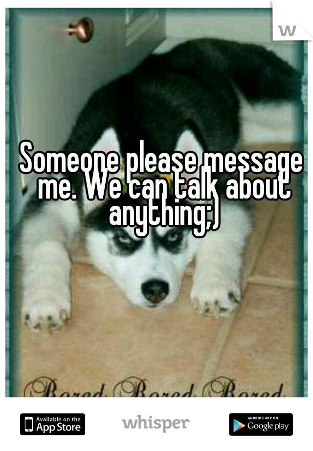 Someone please message me. We can talk about anything;)