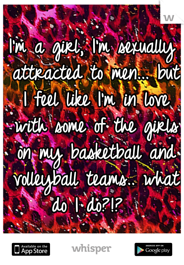 I'm a girl, I'm sexually attracted to men... but I feel like I'm in love with some of the girls on my basketball and volleyball teams.. what do I do?!?