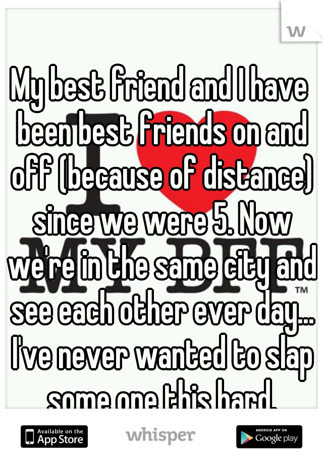 My best friend and I have been best friends on and off (because of distance) since we were 5. Now we're in the same city and see each other ever day... I've never wanted to slap some one this hard.