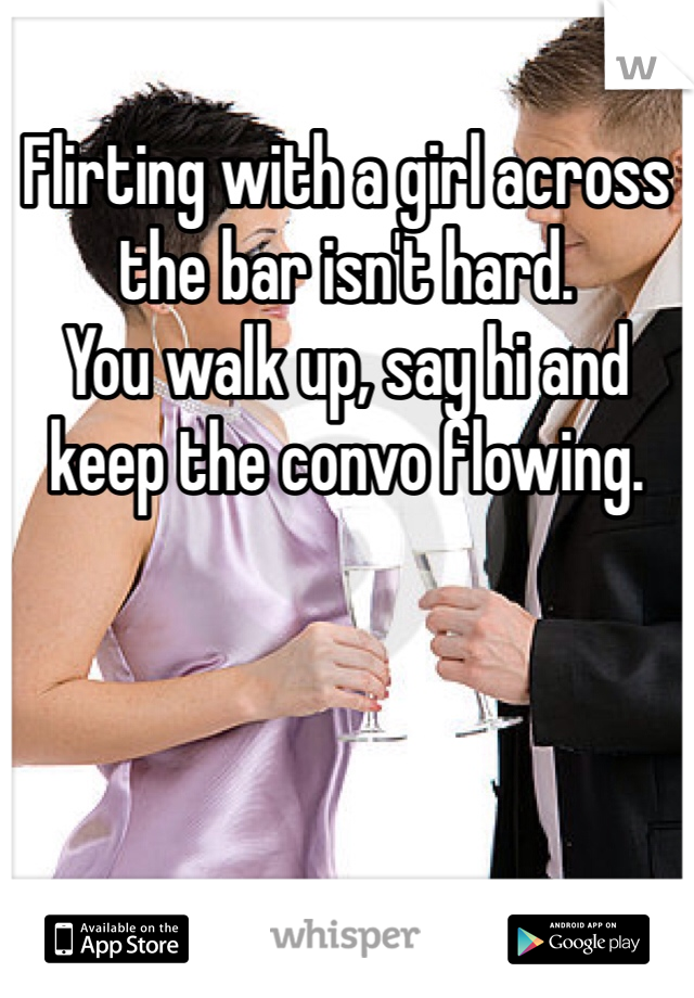 Flirting with a girl across the bar isn't hard. You walk up, say hi and keep the convo flowing.