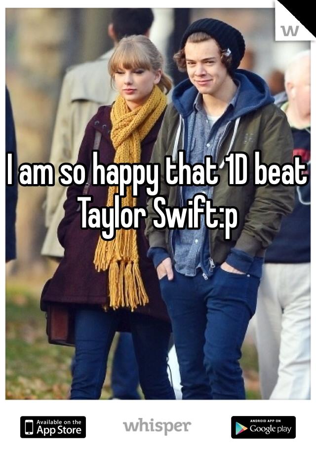 I am so happy that 1D beat Taylor Swift:p