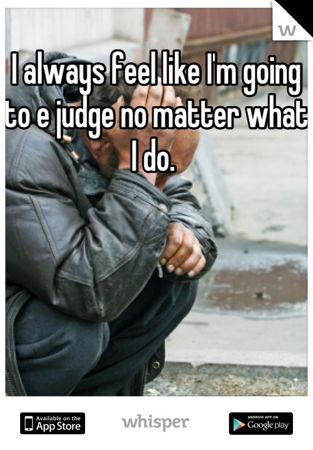 I always feel like I'm going to e judge no matter what I do.