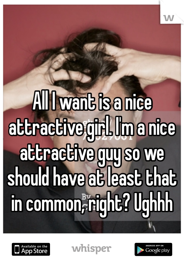 All I want is a nice attractive girl. I'm a nice attractive guy so we should have at least that in common, right? Ughhh