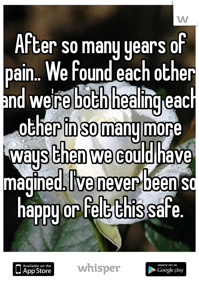 After so many years of pain.. We found each other and we're both healing each other in so many more ways then we could have imagined. I've never been so happy or felt this safe.