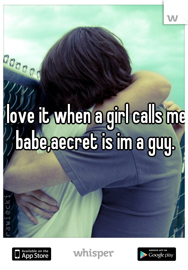 I love it when a girl calls me babe,aecret is im a guy.