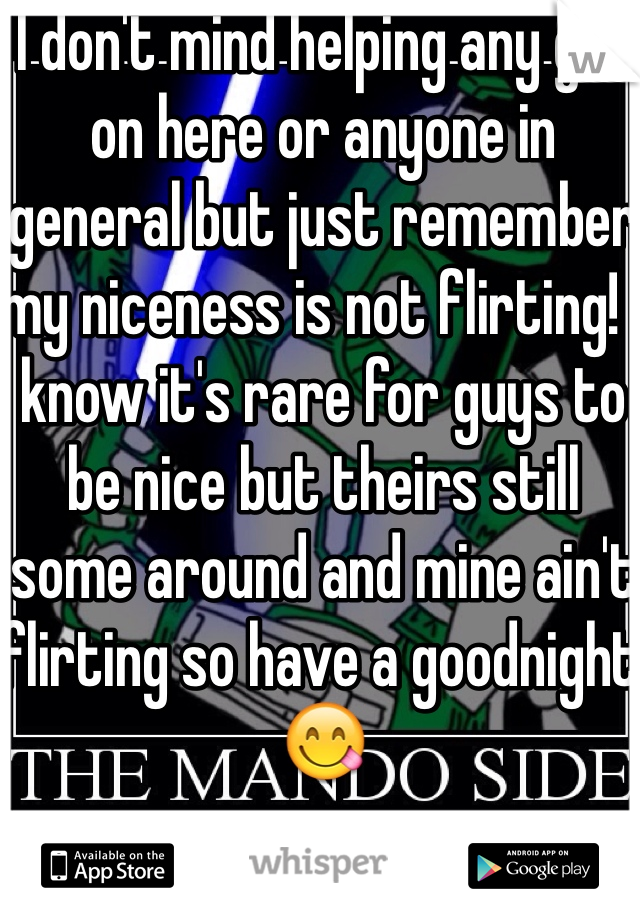 I don't mind helping any girl on here or anyone in general but just remember my niceness is not flirting! I know it's rare for guys to be nice but theirs still some around and mine ain't flirting so have a goodnight 😋