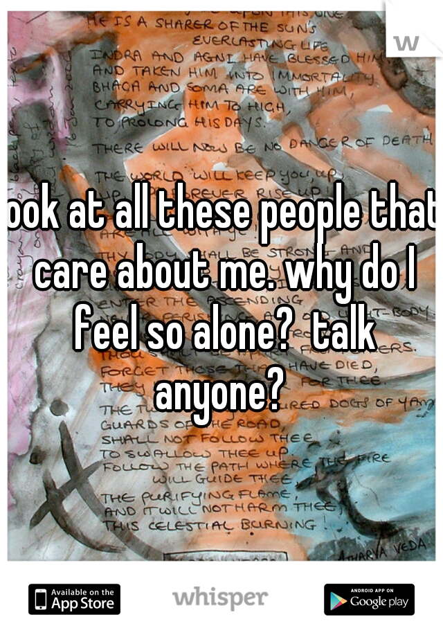 look at all these people that care about me. why do I feel so alone?  talk anyone?