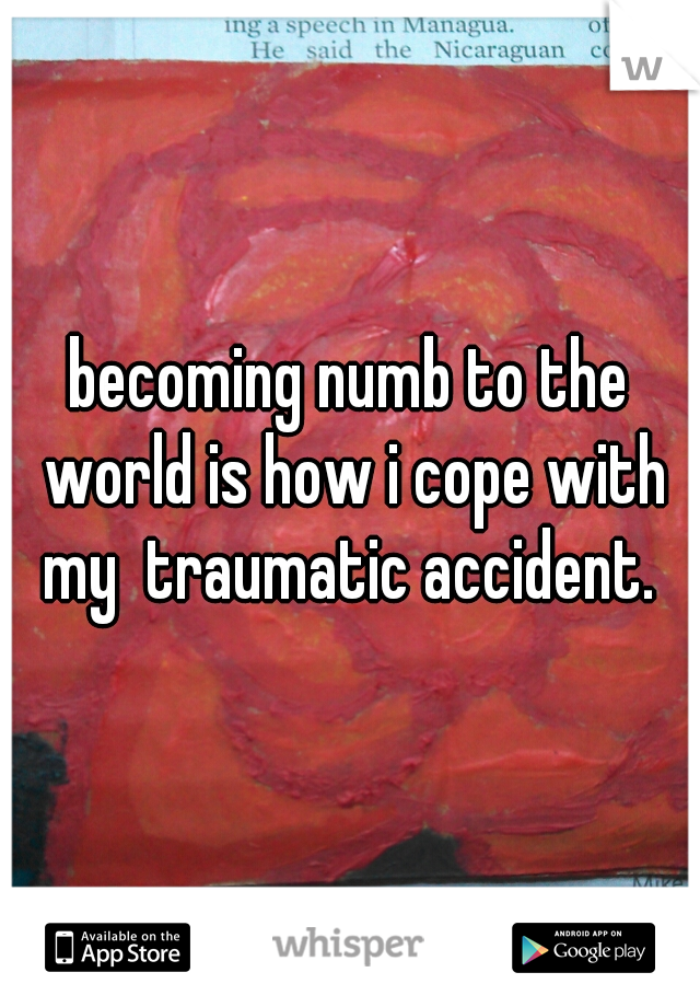 becoming numb to the world is how i cope with my  traumatic accident.