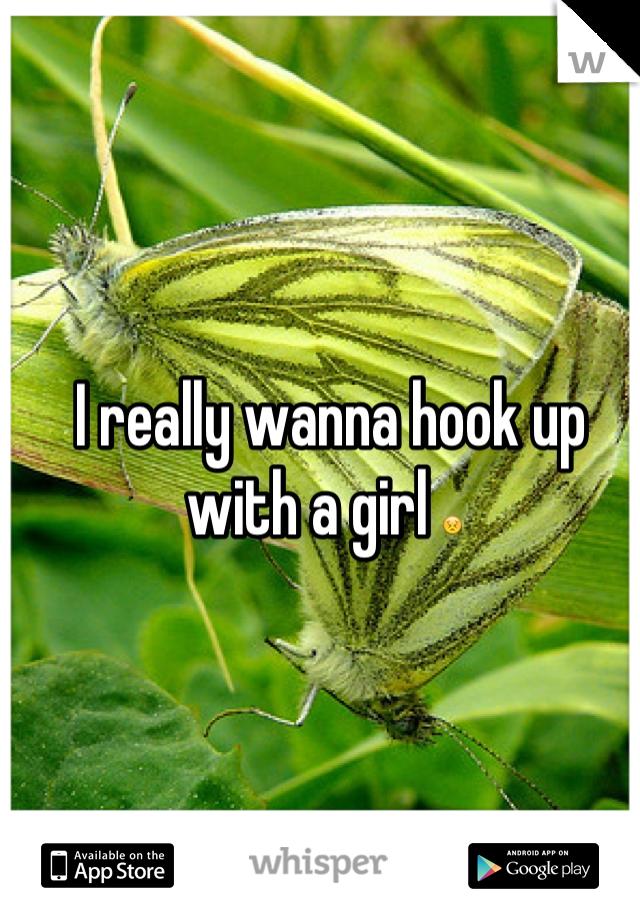 I really wanna hook up with a girl 😣