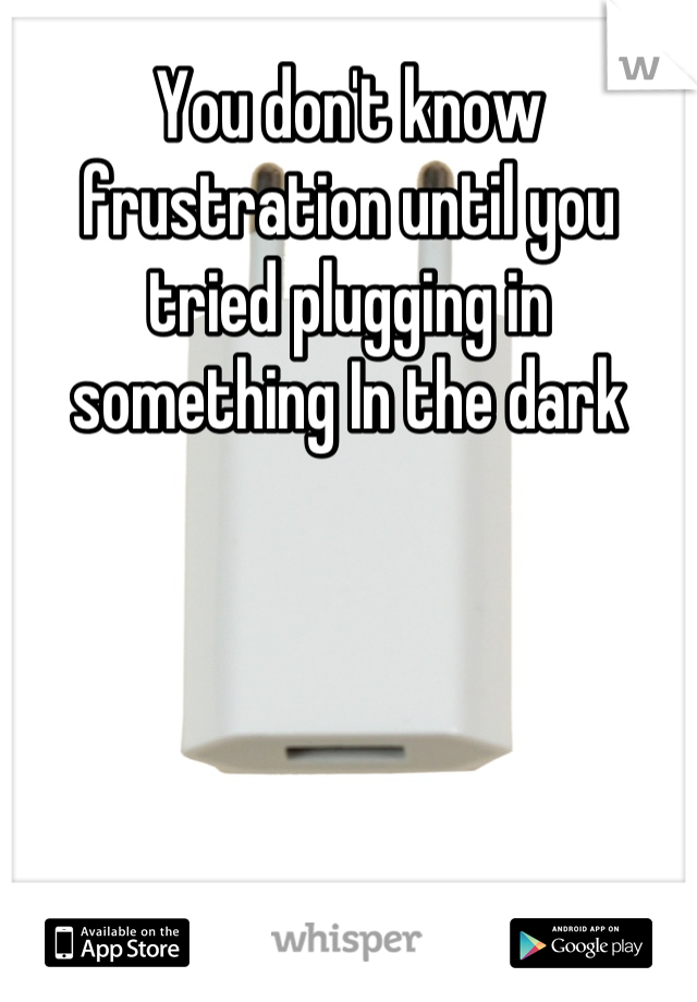 You don't know frustration until you tried plugging in something In the dark