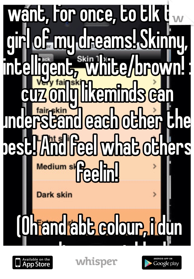 I want, for once, to tlk to a girl of my dreams! Skinny, intelligent,  white/brown! : cuz only likeminds can understand each other the best! And feel what others feelin!   (Oh and abt colour, i dun wanna disrespect black or fat girls and certainly not being racist, its just a matter of preference)