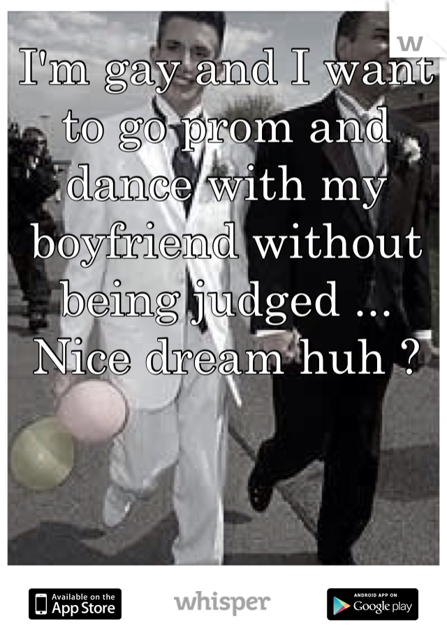 I'm gay and I want to go prom and dance with my boyfriend without being judged ... Nice dream huh ?