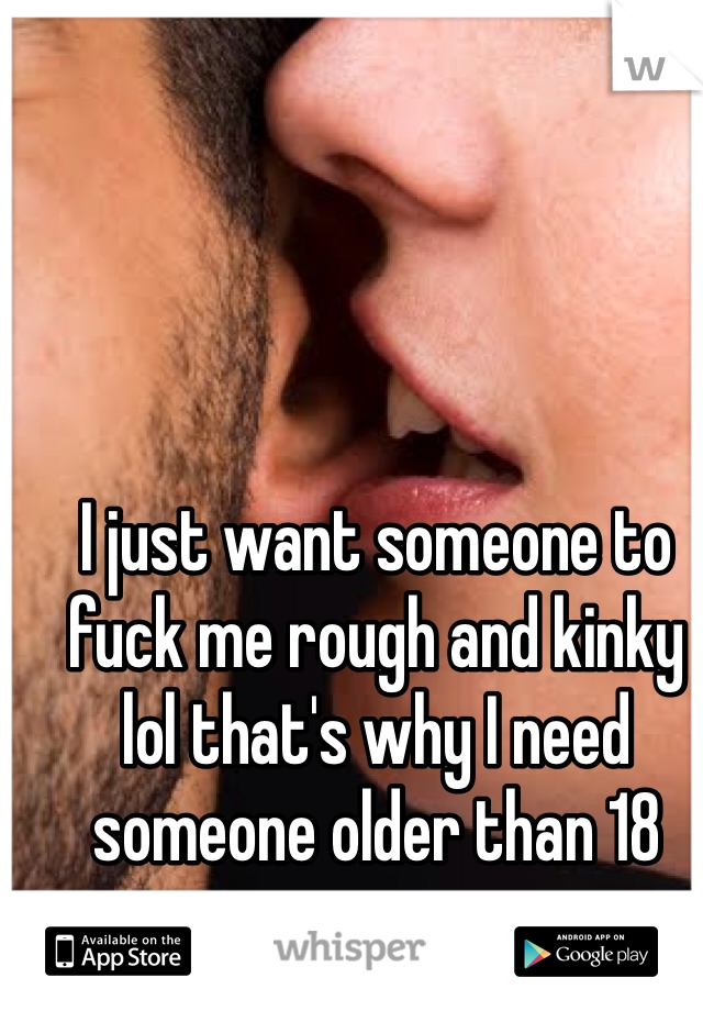 I just want someone to fuck me rough and kinky lol that's why I need someone older than 18
