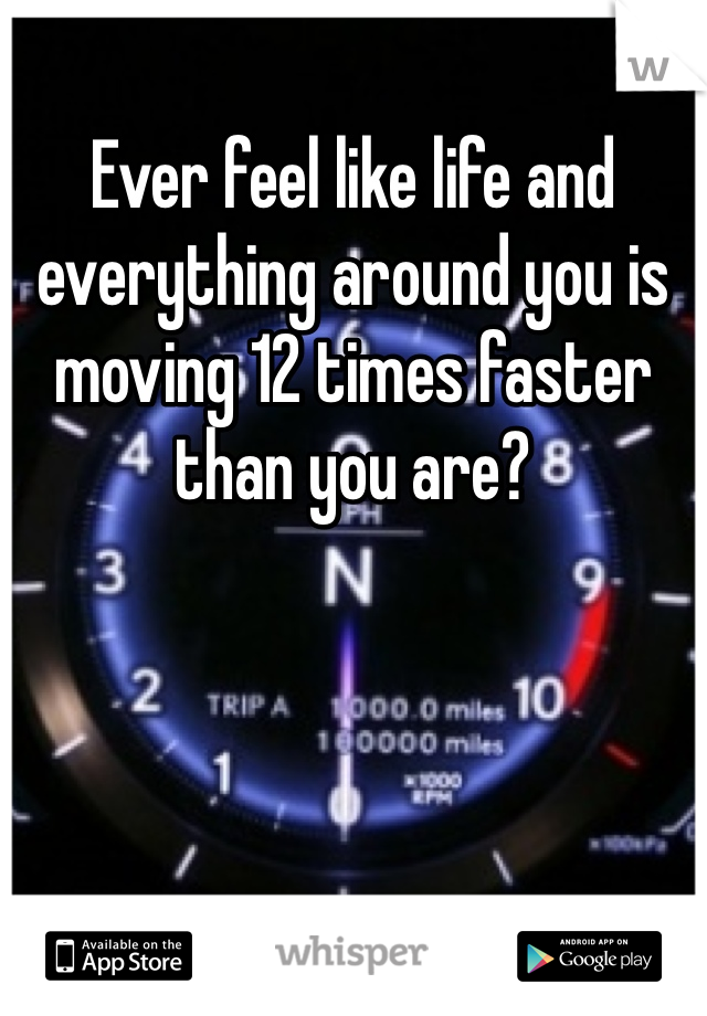 Ever feel like life and everything around you is moving 12 times faster than you are?
