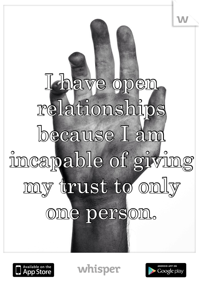 I have open relationships because I am incapable of giving my trust to only one person.