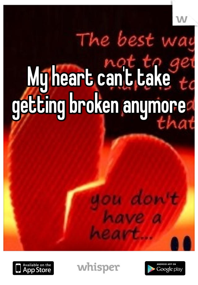 My heart can't take getting broken anymore