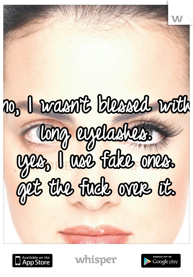 no, I wasn't blessed with long eyelashes.  yes, I use fake ones. get the fuck over it.