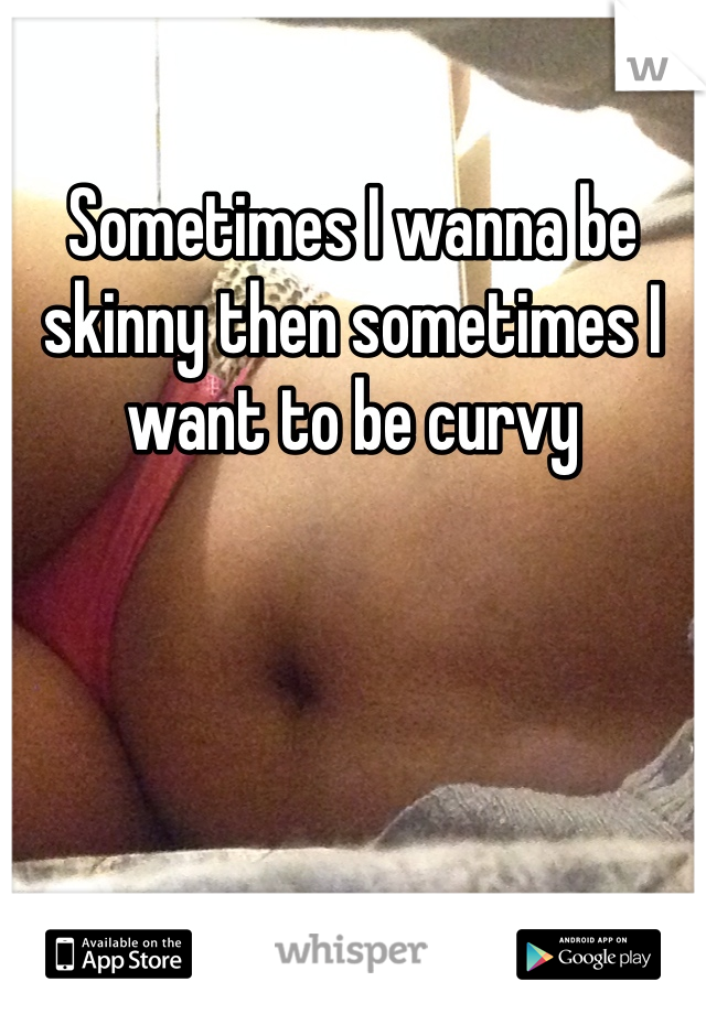 Sometimes I wanna be skinny then sometimes I want to be curvy