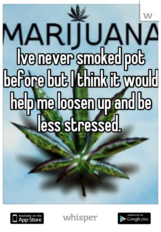 Ive never smoked pot before but I think it would help me loosen up and be less stressed.