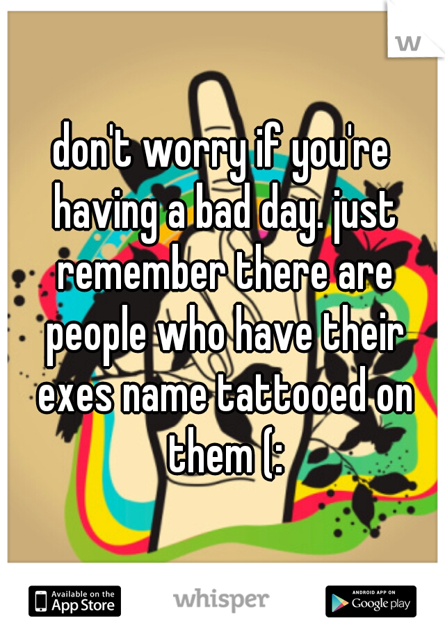 don't worry if you're having a bad day. just remember there are people who have their exes name tattooed on them (: