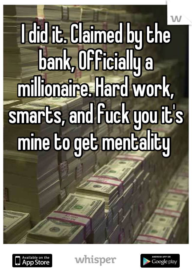 I did it. Claimed by the bank, Officially a millionaire. Hard work, smarts, and fuck you it's mine to get mentality