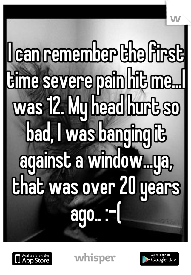 I can remember the first time severe pain hit me...I was 12. My head hurt so bad, I was banging it against a window...ya, that was over 20 years ago.. :-(
