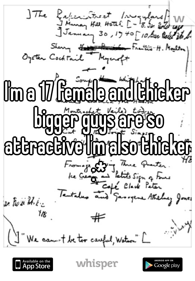 I'm a 17 female and thicker bigger guys are so attractive I'm also thicker :*