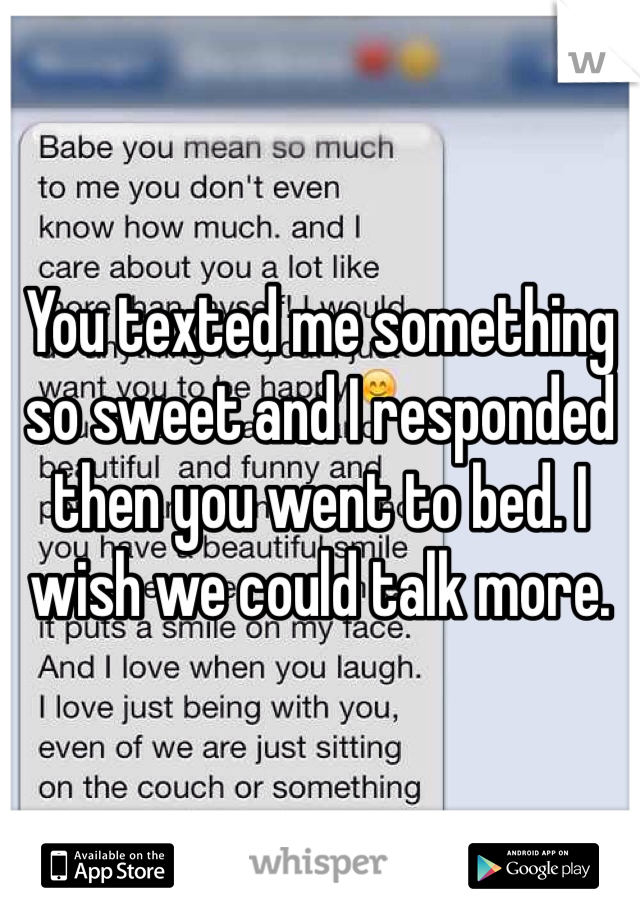 You texted me something so sweet and I responded then you went to bed. I wish we could talk more.