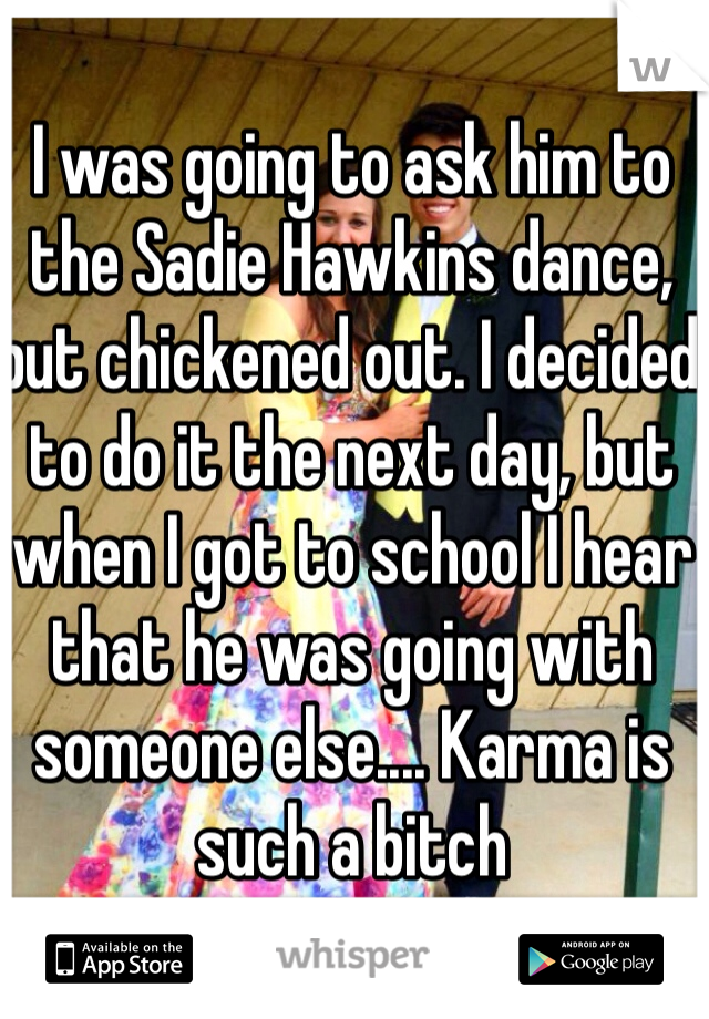 I was going to ask him to the Sadie Hawkins dance, but chickened out. I decided to do it the next day, but when I got to school I hear that he was going with someone else.... Karma is such a bitch
