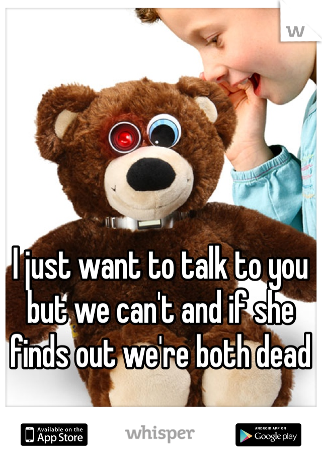 I just want to talk to you but we can't and if she finds out we're both dead