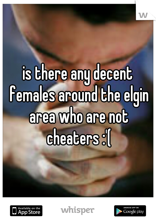 is there any decent females around the elgin area who are not cheaters :'(
