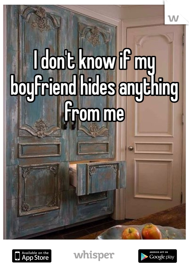 I don't know if my boyfriend hides anything from me