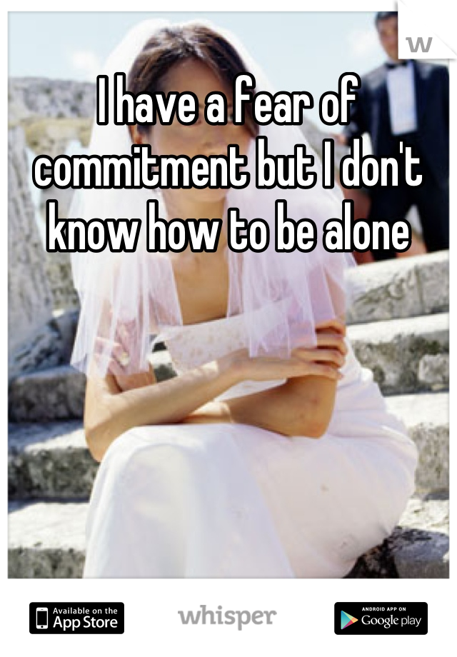 I have a fear of commitment but I don't know how to be alone