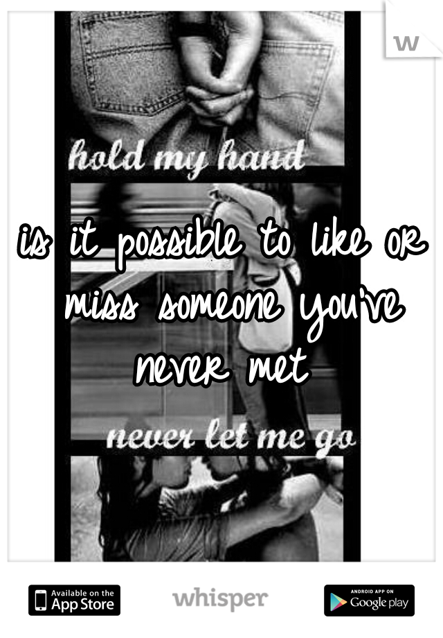 is it possible to like or miss someone you've never met