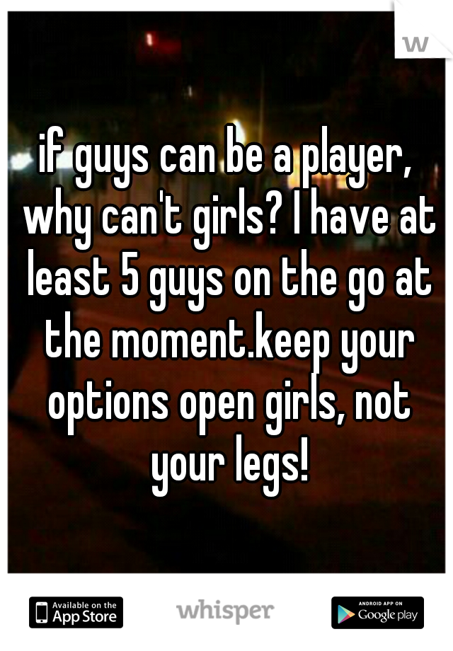 if guys can be a player, why can't girls? I have at least 5 guys on the go at the moment.keep your options open girls, not your legs!