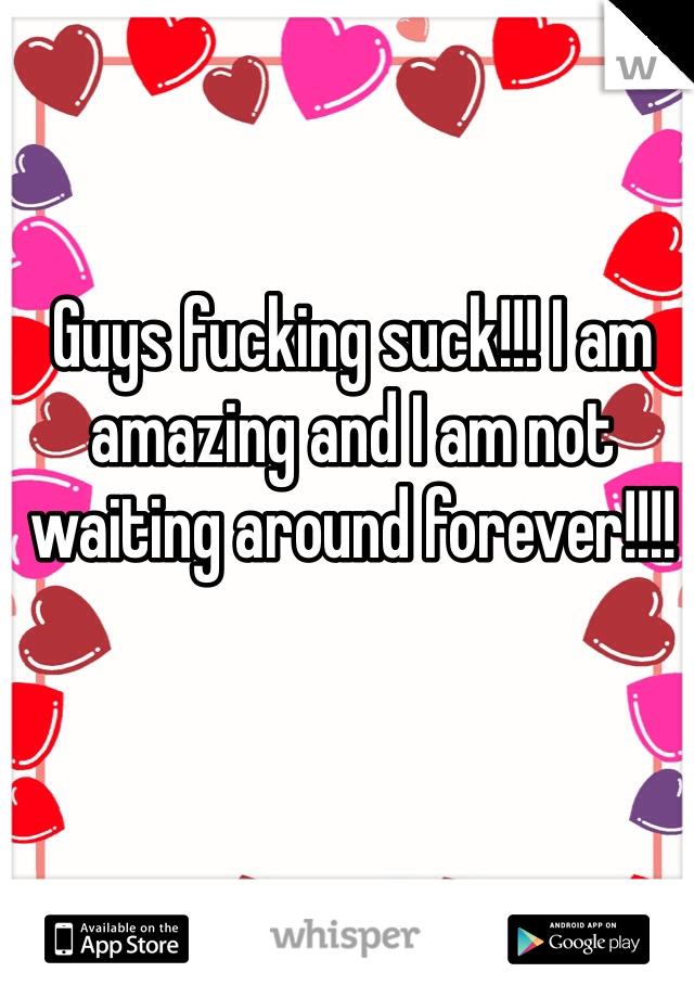 Guys fucking suck!!! I am amazing and I am not waiting around forever!!!!