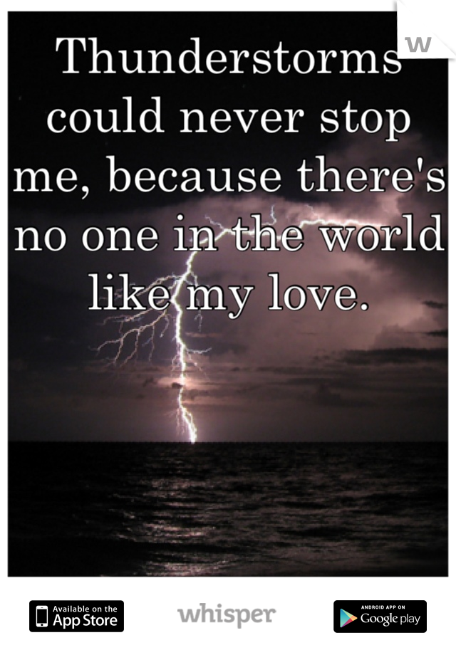 Thunderstorms could never stop me, because there's no one in the world like my love.