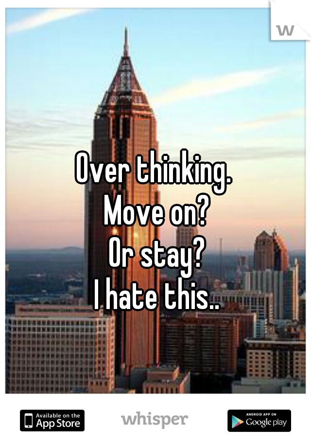 Over thinking.  Move on?  Or stay?  I hate this..