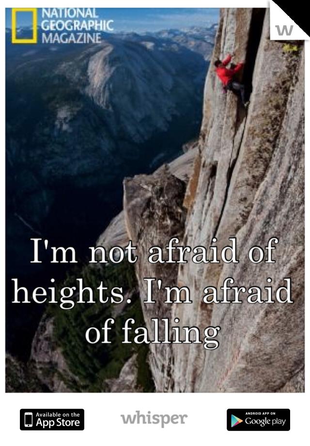 I'm not afraid of heights. I'm afraid of falling
