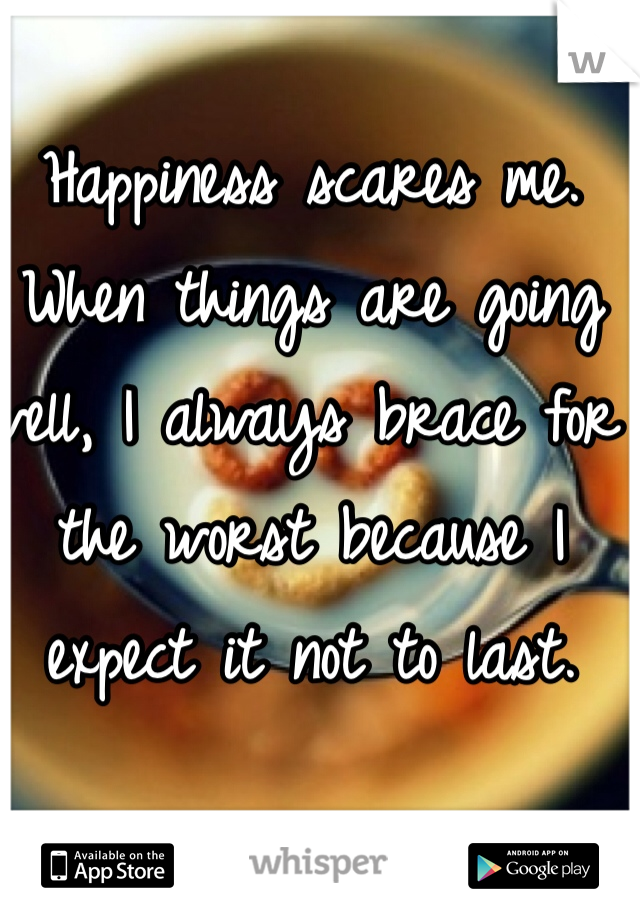 Happiness scares me.  When things are going well, I always brace for the worst because I expect it not to last.