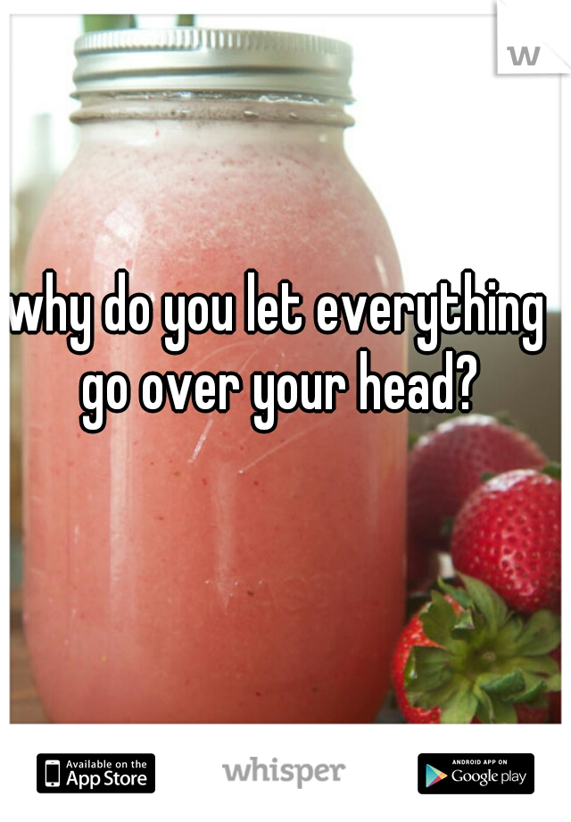 why do you let everything go over your head?