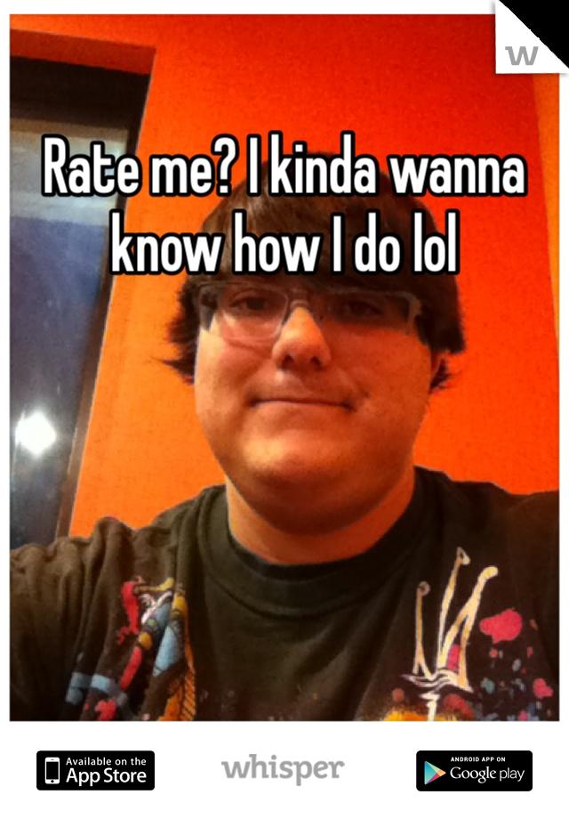 Rate me? I kinda wanna know how I do lol