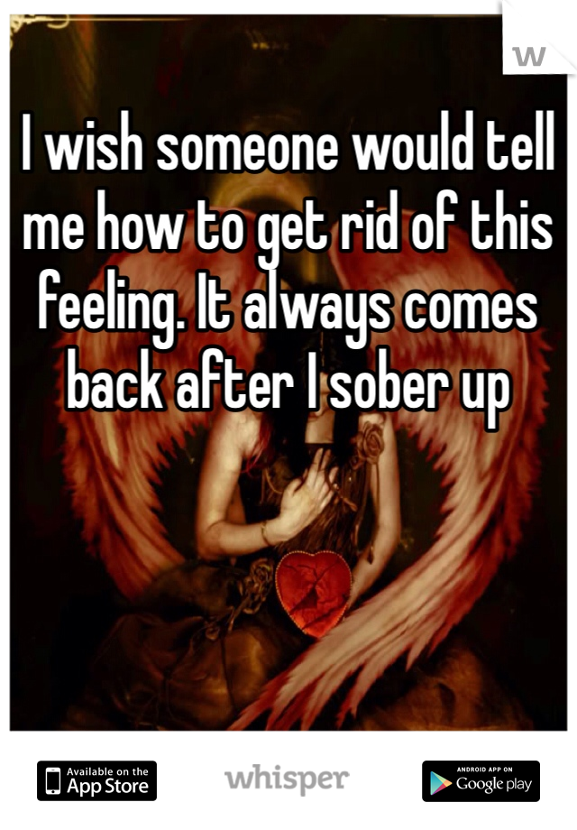 I wish someone would tell me how to get rid of this feeling. It always comes back after I sober up